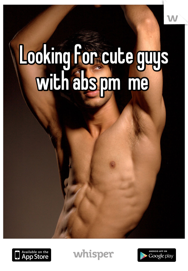 Looking for cute guys with abs pm  me