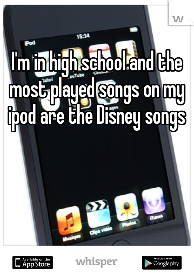 I'm in high school and the most played songs on my ipod are the Disney songs
