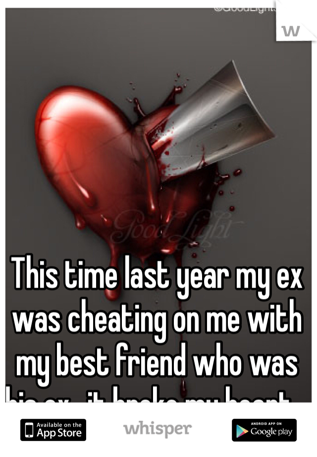 This time last year my ex was cheating on me with my best friend who was his ex...it broke my heart...
