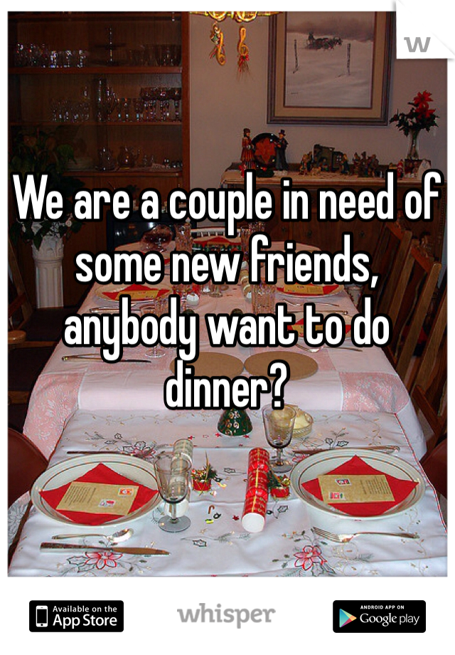 We are a couple in need of some new friends,  anybody want to do dinner?
