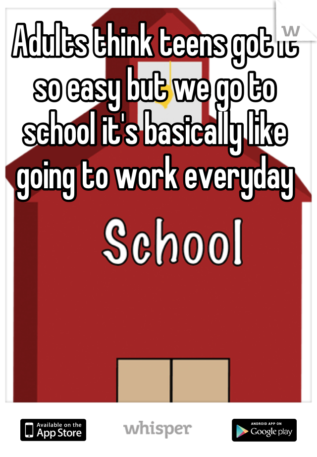 Adults think teens got it so easy but we go to school it's basically like going to work everyday