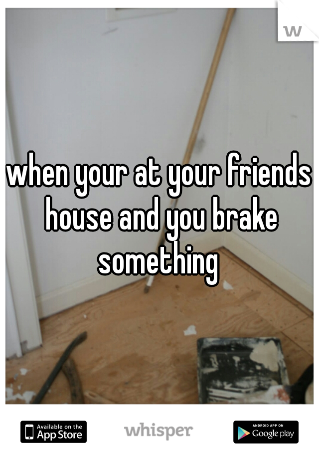 when your at your friends house and you brake something