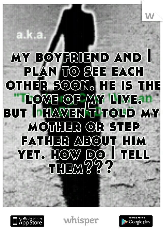 my boyfriend and I plan to see each other soon. he is the love of my live. but I haven't told my mother or step father about him yet. how do I tell them???