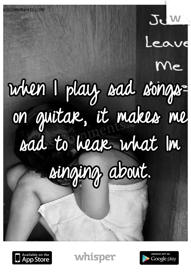 when I play sad songs on guitar, it makes me sad to hear what Im singing about.