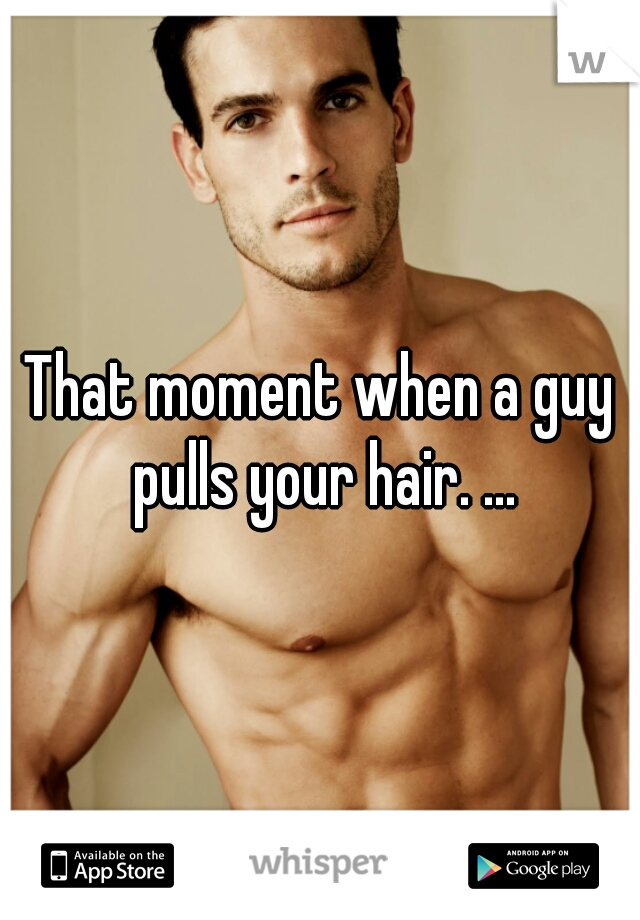 That moment when a guy pulls your hair. ...