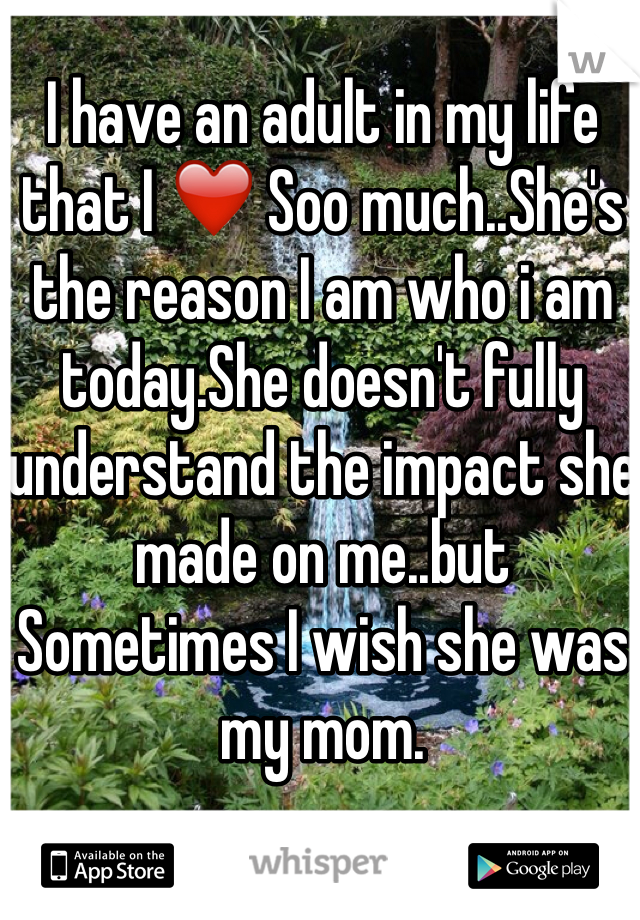 I have an adult in my life that I ❤️ Soo much..She's the reason I am who i am today.She doesn't fully understand the impact she made on me..but Sometimes I wish she was my mom.