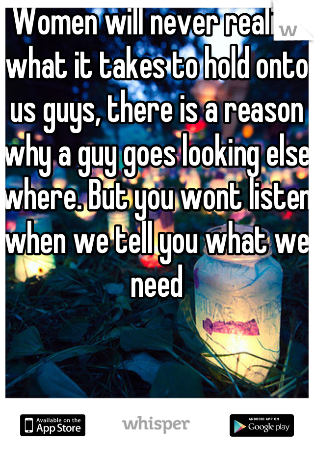 Women will never realize what it takes to hold onto us guys, there is a reason why a guy goes looking else where. But you wont listen when we tell you what we need