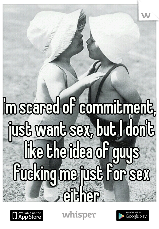 I'm scared of commitment,I just want sex, but I don't like the idea of guys fucking me just for sex either