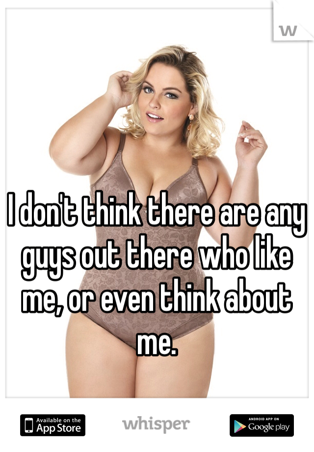 I don't think there are any guys out there who like me, or even think about me.