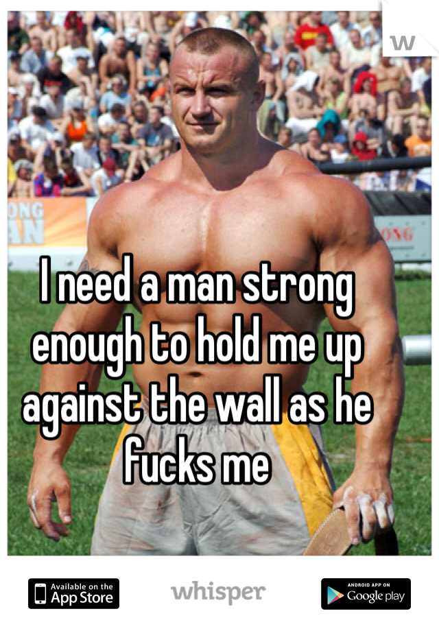 I need a man strong enough to hold me up against the wall as he fucks me
