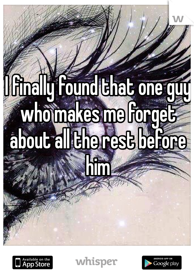 I finally found that one guy who makes me forget about all the rest before him