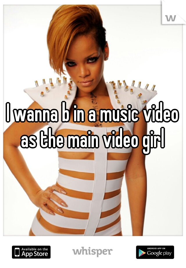 I wanna b in a music video as the main video girl