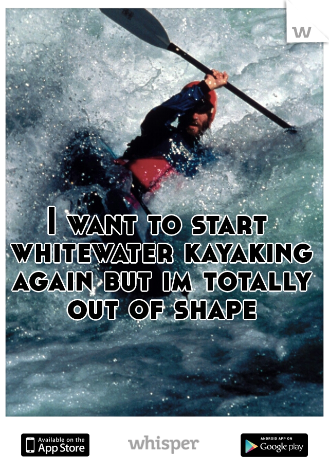 I want to start whitewater kayaking again but im totally out of shape
