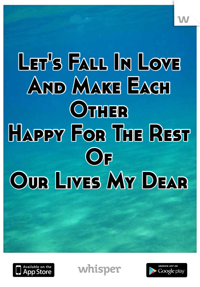 Let's Fall In Love  And Make Each Other Happy For The Rest Of  Our Lives My Dear