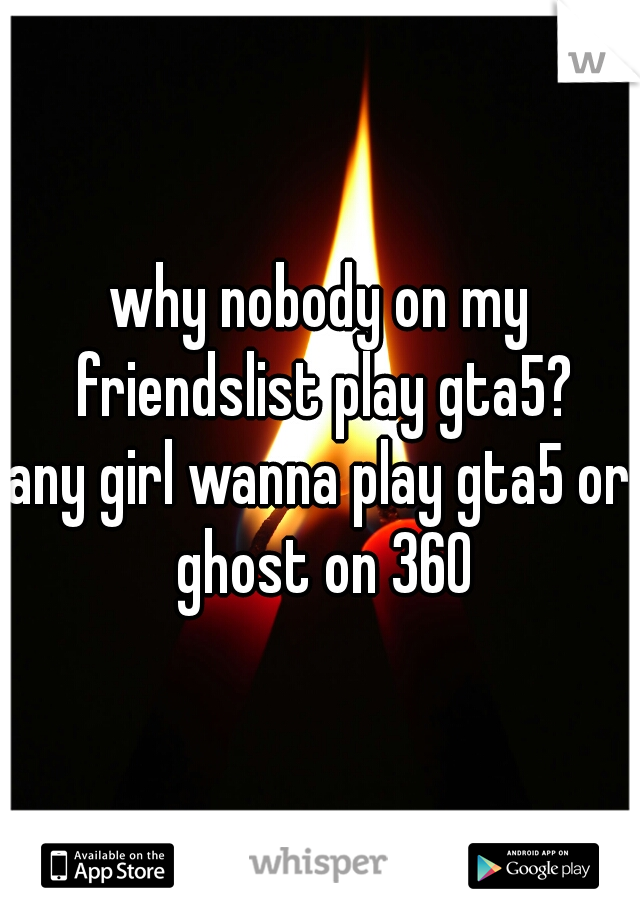 why nobody on my friendslist play gta5? any girl wanna play gta5 or ghost on 360