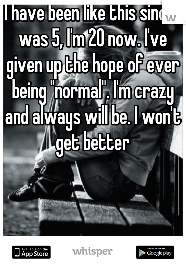 """I have been like this since I was 5, I'm 20 now. I've given up the hope of ever being """"normal"""". I'm crazy and always will be. I won't get better"""