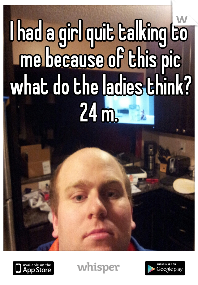I had a girl quit talking to me because of this pic what do the ladies think? 24 m.