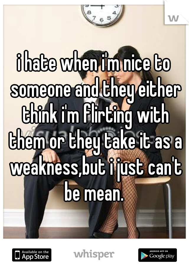 i hate when i'm nice to someone and they either think i'm flirting with them or they take it as a weakness,but i just can't be mean.
