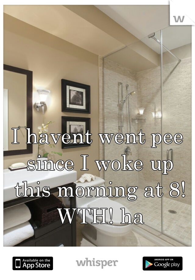 I havent went pee since I woke up this morning at 8! WTH! ha