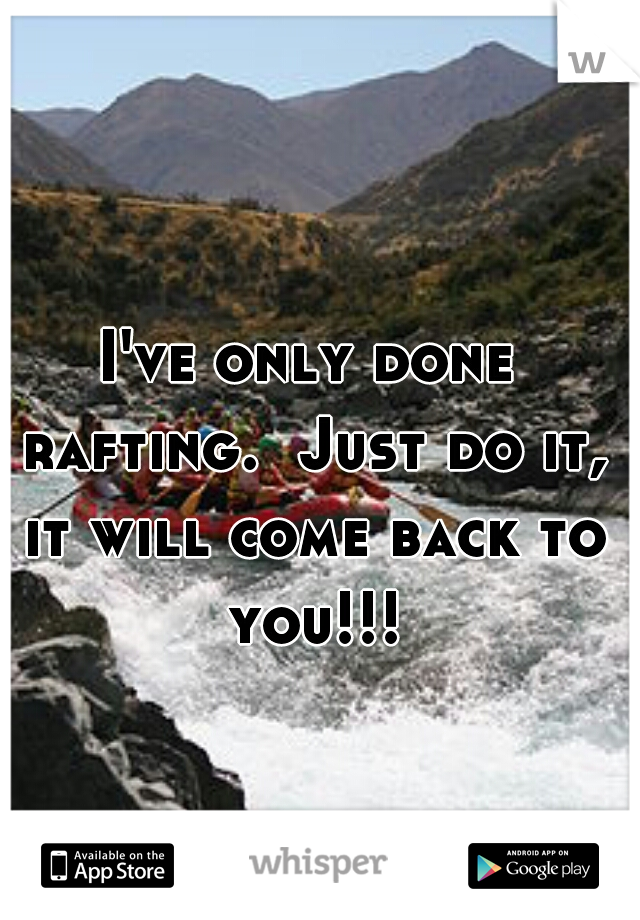 I've only done rafting.  Just do it, it will come back to you!!!