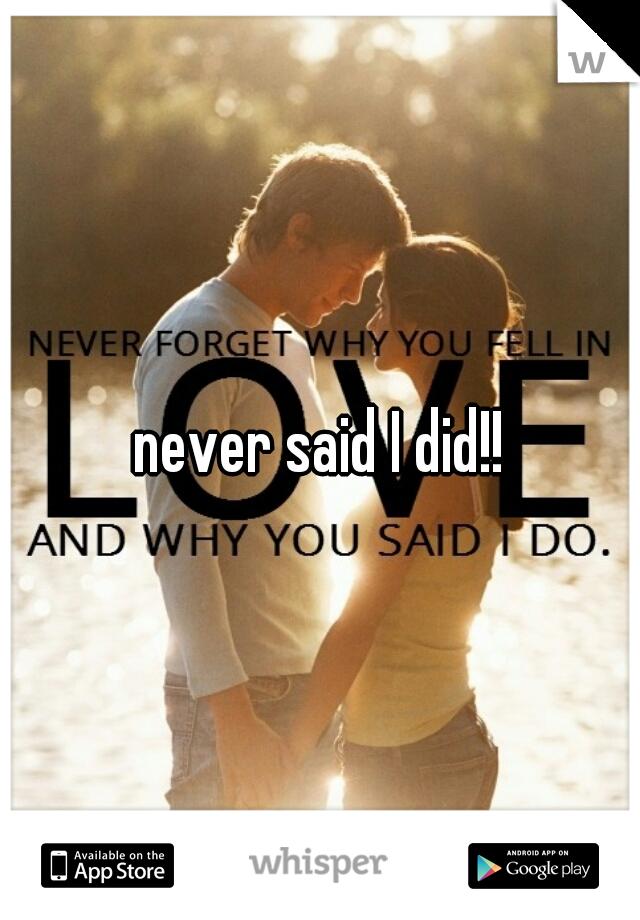 never said I did!!