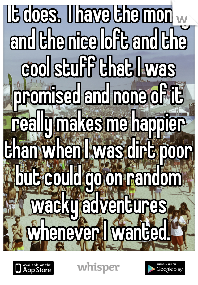 It does.  I have the money and the nice loft and the cool stuff that I was promised and none of it really makes me happier than when I was dirt poor but could go on random wacky adventures whenever I wanted.