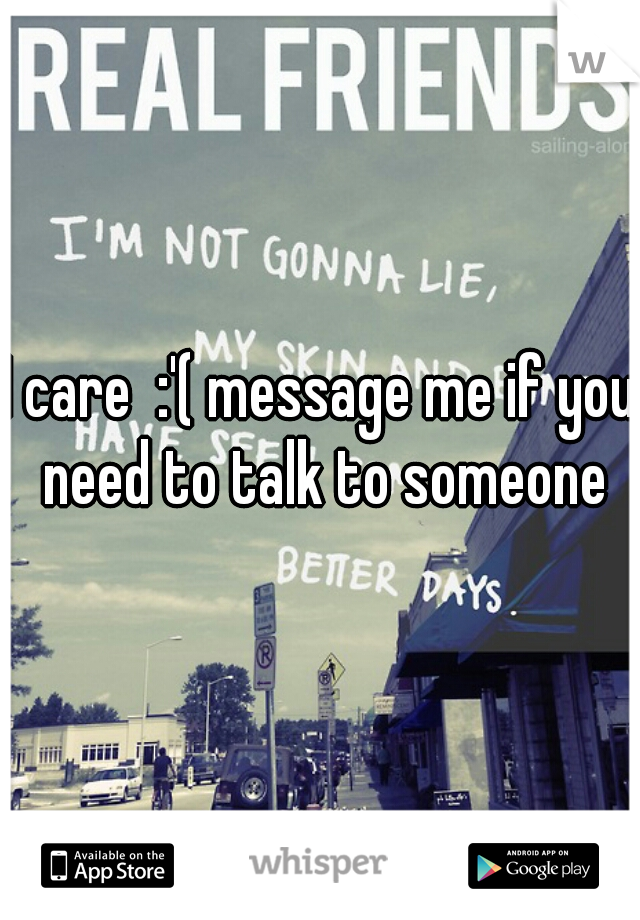 I care  :'( message me if you need to talk to someone
