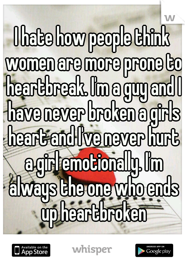I hate how people think women are more prone to heartbreak. I'm a guy and I have never broken a girls heart and I've never hurt a girl emotionally. I'm always the one who ends up heartbroken