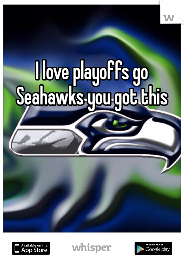 I love playoffs go Seahawks you got this