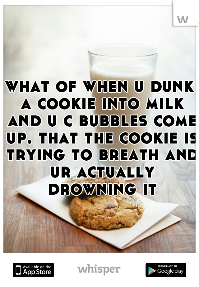 what of when u dunk a cookie into milk and u c bubbles come up. that the cookie is trying to breath and ur actually drowning it