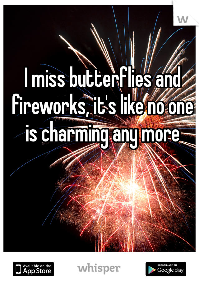 I miss butterflies and fireworks, it's like no one is charming any more