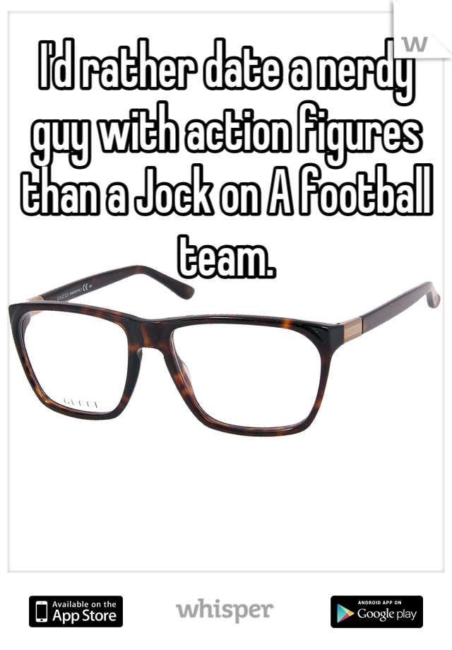 I'd rather date a nerdy guy with action figures than a Jock on A football team.