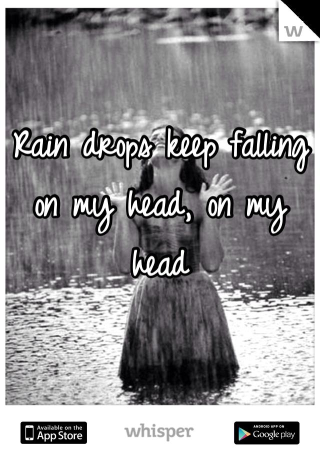 Rain drops keep falling on my head, on my head