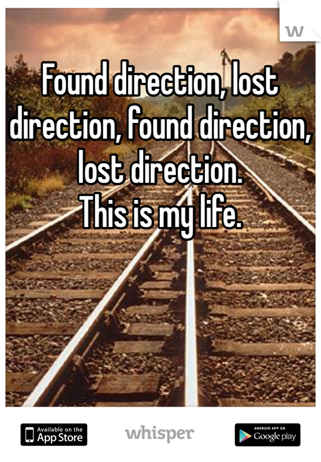 Found direction, lost direction, found direction, lost direction.  This is my life.