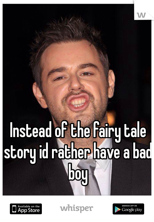 Instead of the fairy tale story id rather have a bad boy