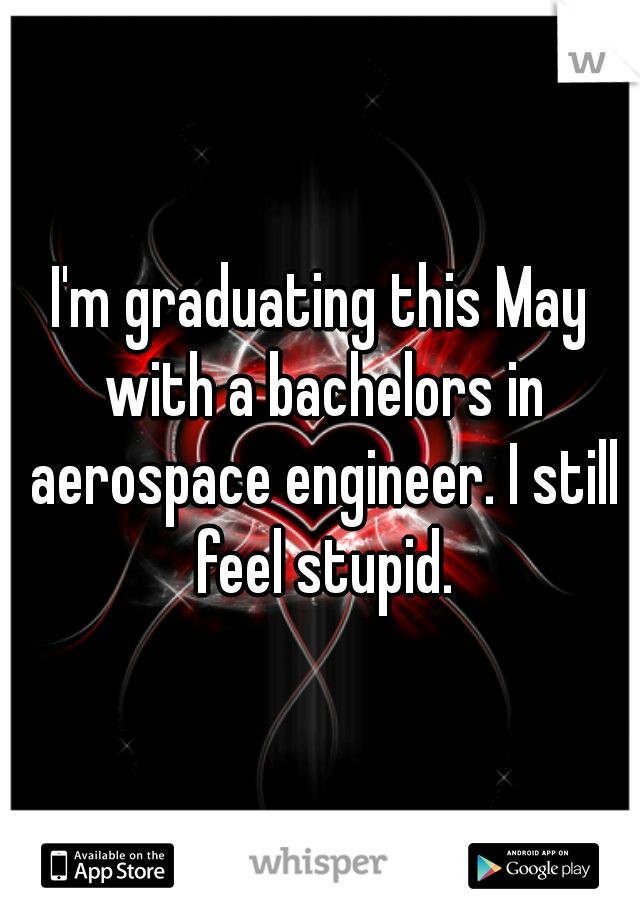 I'm graduating this May with a bachelors in aerospace engineer. I still feel stupid.