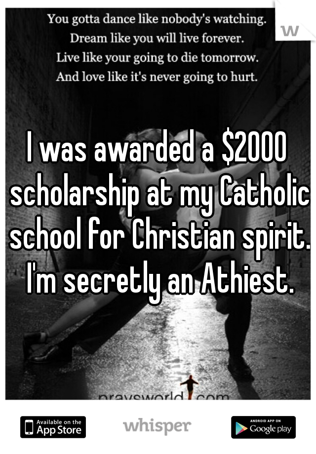 I was awarded a $2000 scholarship at my Catholic school for Christian spirit. I'm secretly an Athiest.