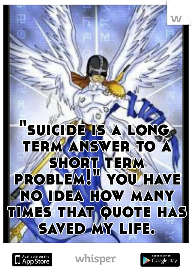 """suicide is a long term answer to a short term problem!"" you have no idea how many times that quote has saved my life."