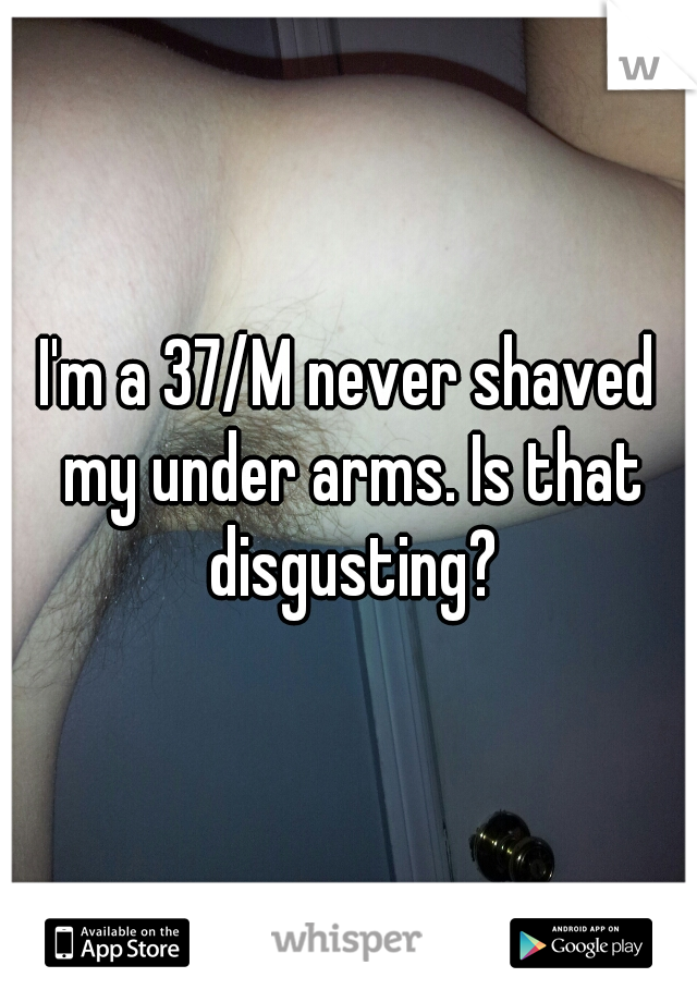 I'm a 37/M never shaved my under arms. Is that disgusting?