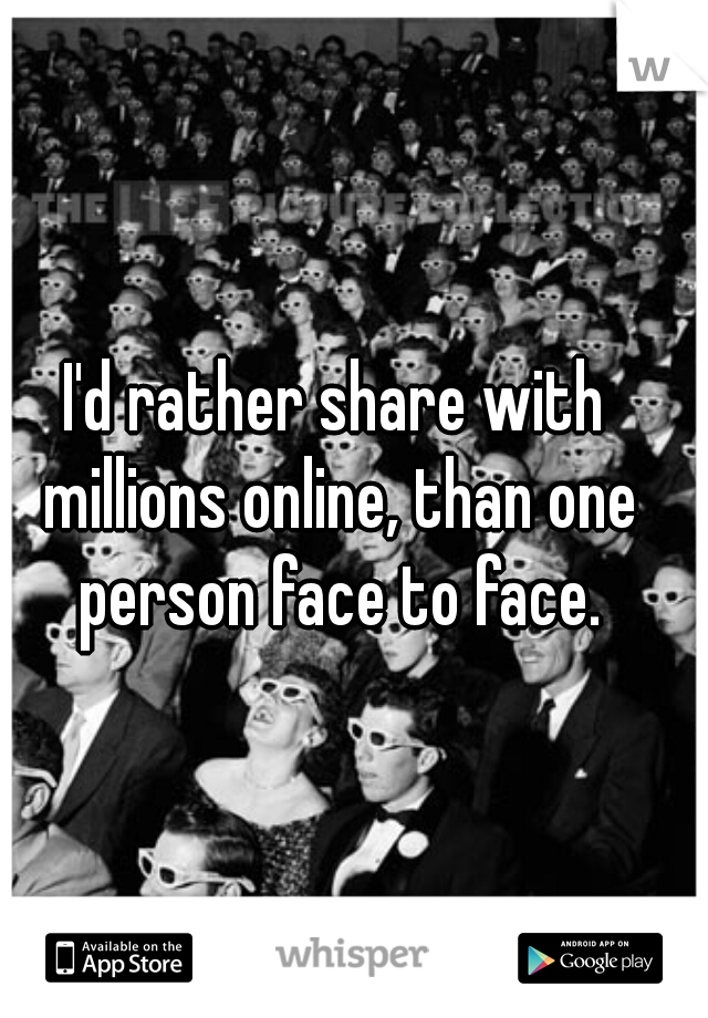 I'd rather share with millions online, than one person face to face.