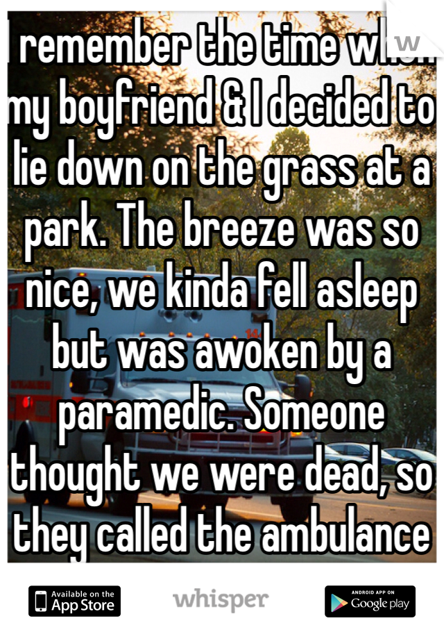 I remember the time when my boyfriend & I decided to lie down on the grass at a park. The breeze was so nice, we kinda fell asleep but was awoken by a paramedic. Someone thought we were dead, so they called the ambulance lol.