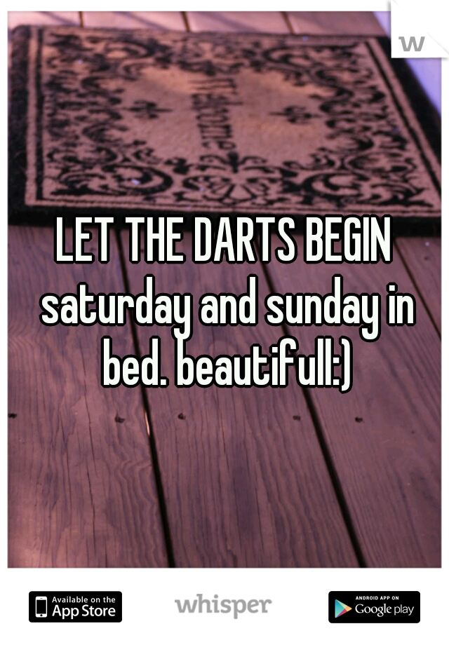 LET THE DARTS BEGIN saturday and sunday in bed. beautifull:)