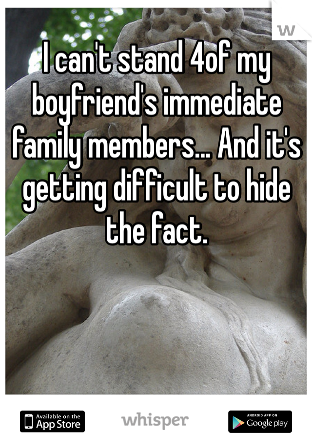 I can't stand 4of my boyfriend's immediate family members... And it's getting difficult to hide the fact.