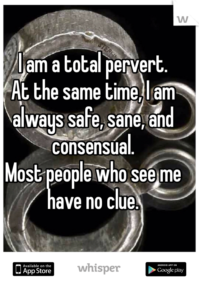 I am a total pervert. At the same time, I am always safe, sane, and consensual. Most people who see me have no clue.