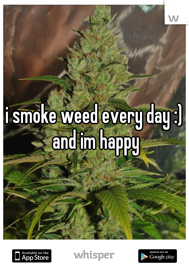 i smoke weed every day :) and im happy