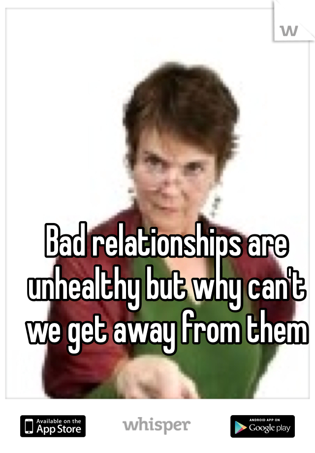 Bad relationships are unhealthy but why can't we get away from them