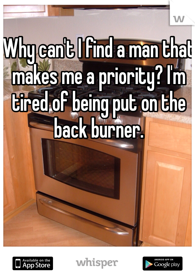 Why can't I find a man that makes me a priority? I'm tired of being put on the back burner.