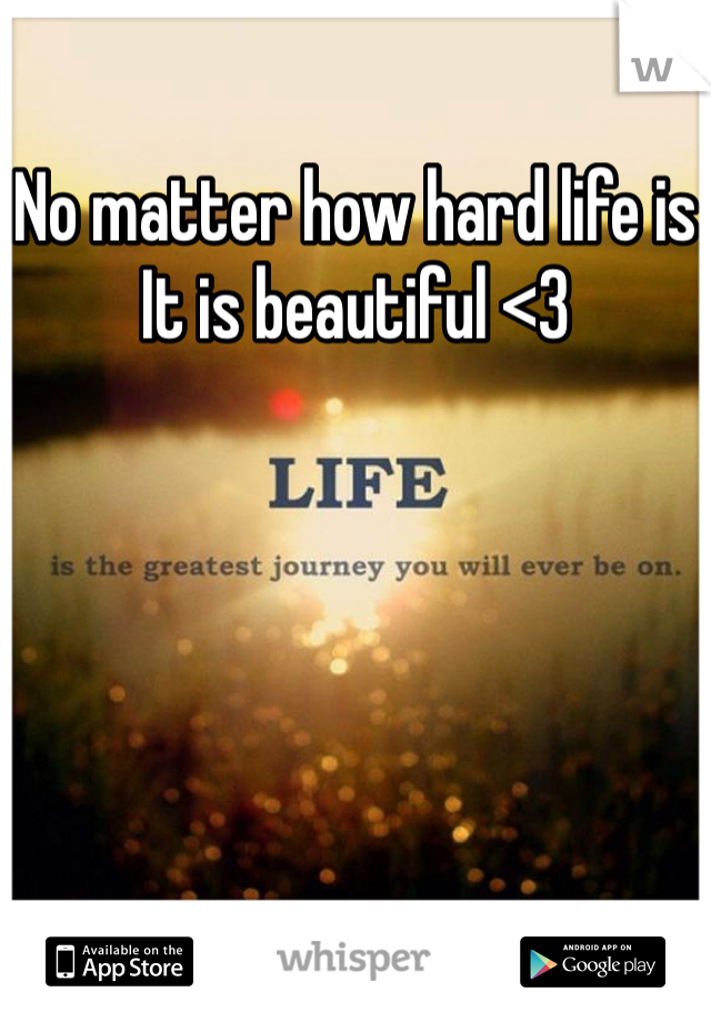 No matter how hard life is It is beautiful <3