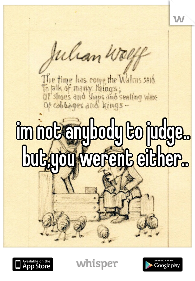 im not anybody to judge.. but,you werent either..