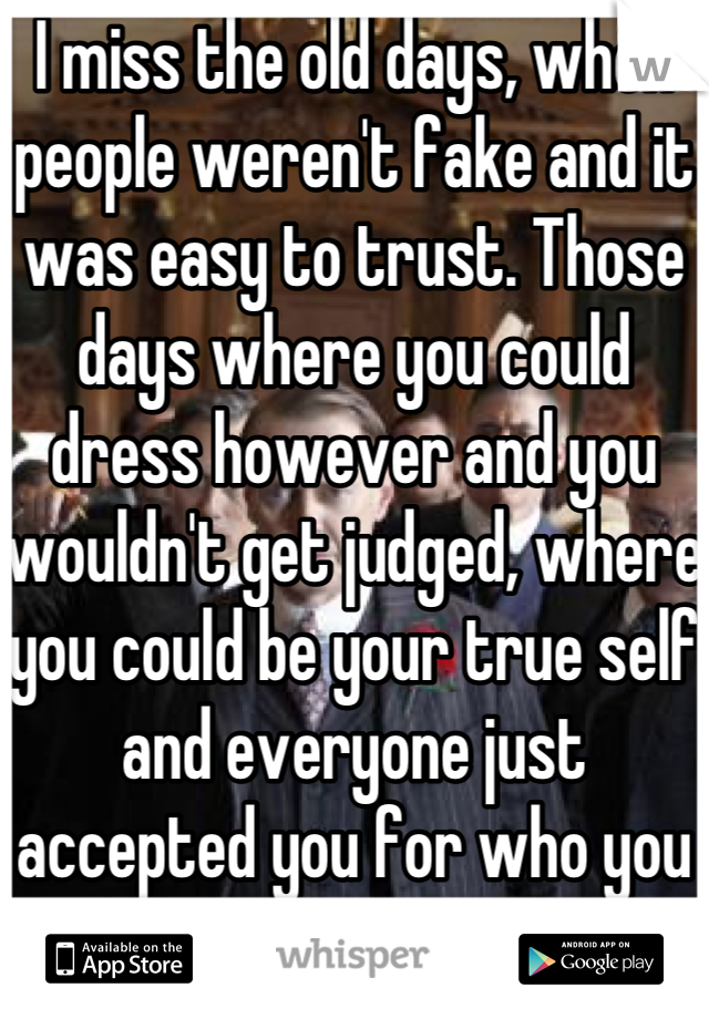 I miss the old days, when people weren't fake and it was easy to trust. Those days where you could dress however and you wouldn't get judged, where you could be your true self and everyone just accepted you for who you are.